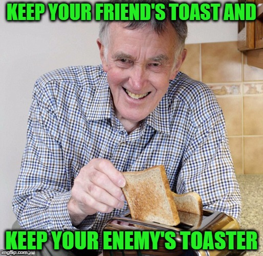 Take all the Toast | KEEP YOUR FRIEND'S TOAST AND KEEP YOUR ENEMY'S TOASTER | image tagged in enemy's toaster,toast,keep your friends close,meme | made w/ Imgflip meme maker