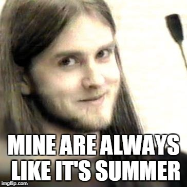 MINE ARE ALWAYS LIKE IT'S SUMMER | made w/ Imgflip meme maker