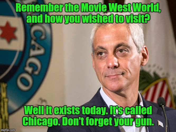 Remember the Movie West World, and how you wished to visit? Well it exists today. It's called Chicago. Don't forget your gun. | image tagged in rahm the merciful | made w/ Imgflip meme maker