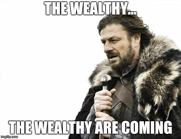 Brace Yourselves X is Coming Meme | THE WEALTHY... THE WEALTHY ARE COMING | image tagged in memes,brace yourselves x is coming | made w/ Imgflip meme maker