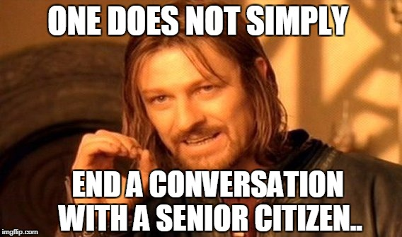 One Does Not Simply Meme | ONE DOES NOT SIMPLY END A CONVERSATION WITH A SENIOR CITIZEN.. | image tagged in memes,one does not simply | made w/ Imgflip meme maker