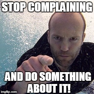 Jason statham | STOP COMPLAINING AND DO SOMETHING ABOUT IT! | image tagged in jason statham | made w/ Imgflip meme maker