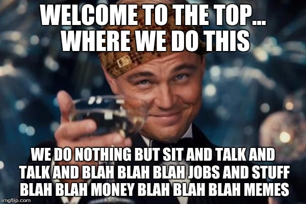 Leonardo Dicaprio Cheers Meme | WELCOME TO THE TOP... WHERE WE DO THIS WE DO NOTHING BUT SIT AND TALK AND TALK AND BLAH BLAH BLAH JOBS AND STUFF BLAH BLAH MONEY BLAH BLAH B | image tagged in memes,leonardo dicaprio cheers,scumbag | made w/ Imgflip meme maker