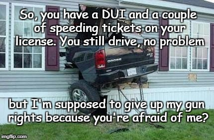 Cars and alcohol | So, you have a DUI and a couple of speeding tickets on your license. You still drive, no problem but I'm supposed to give up my gun rights b | image tagged in cars and guns,dui,gun control,irresponsible driver | made w/ Imgflip meme maker