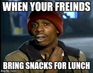 Y'all Got Any More Of That Meme | WHEN YOUR FREINDS BRING SNACKS FOR LUNCH | image tagged in memes,yall got any more of | made w/ Imgflip meme maker