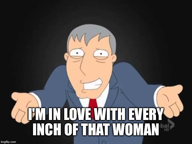 I'M IN LOVE WITH EVERY INCH OF THAT WOMAN | made w/ Imgflip meme maker