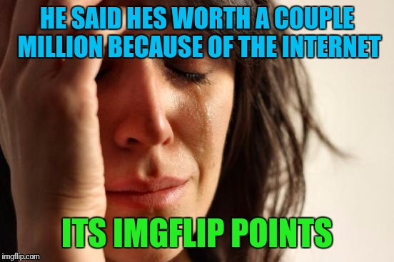First World Problems Meme | HE SAID HES WORTH A COUPLE MILLION BECAUSE OF THE INTERNET ITS IMGFLIP POINTS | image tagged in memes,first world problems | made w/ Imgflip meme maker