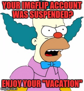 "Krusty The Clown - Angry | YOUR IMGFLIP ACCOUNT WAS SUSPENDED? ENJOY YOUR ""VACATION"" 