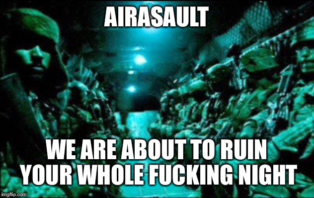 Military week a chad-Dashhopes, spursfanfromaround, and jbmemegeek event | AIRASAULT WE ARE ABOUT TO RUIN YOUR WHOLE F**KING NIGHT | image tagged in chad-,jbmemegeek,dashhopes,spursfanfromaround,airassault | made w/ Imgflip meme maker