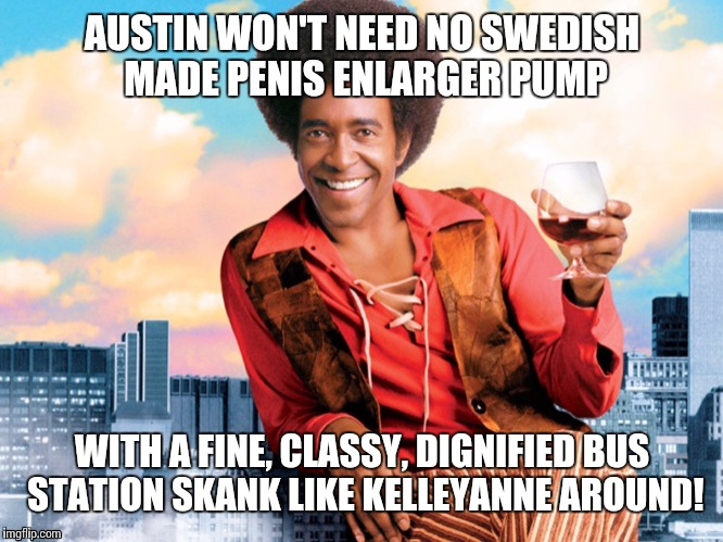 AUSTIN WON'T NEED NO SWEDISH MADE P**IS ENLARGER PUMP WITH A FINE, CLASSY, DIGNIFIED BUS STATION SKANK LIKE KELLEYANNE AROUND! | made w/ Imgflip meme maker