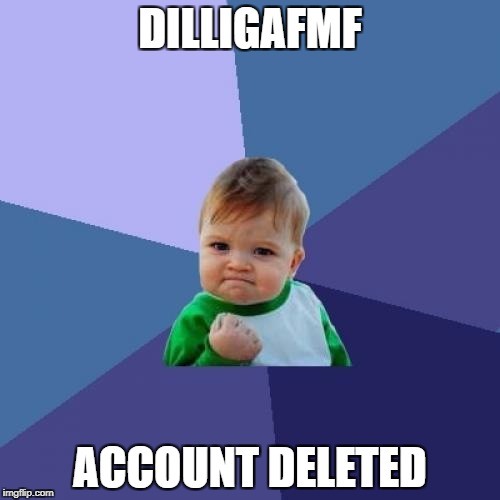 Success Kid Meme | DILLIGAFMF ACCOUNT DELETED | image tagged in memes,success kid,deleted accounts,imgflip trolls | made w/ Imgflip meme maker