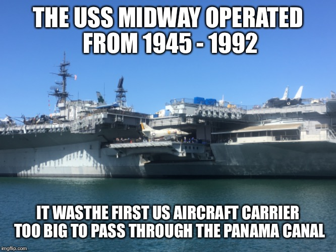 Military Week, Nov 5 -11. A chad-, Dashhopes, Spursfanfromaround, and JBMemegeek event | THE USS MIDWAY OPERATED FROM 1945 - 1992 IT WASTHE FIRST US AIRCRAFT CARRIER TOO BIG TO PASS THROUGH THE PANAMA CANAL | image tagged in military week,military,boat | made w/ Imgflip meme maker