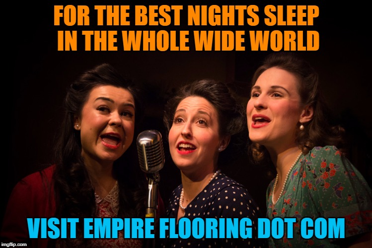 Most annoying add jingles in the world | FOR THE BEST NIGHTS SLEEP IN THE WHOLE WIDE WORLD VISIT EMPIRE FLOORING DOT COM | image tagged in jingle singers,memes,commercials,jingle,annoying,adds | made w/ Imgflip meme maker