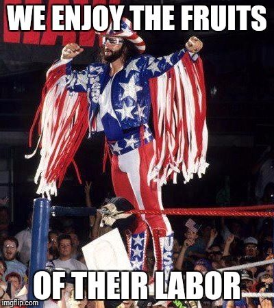 WE ENJOY THE FRUITS OF THEIR LABOR | made w/ Imgflip meme maker