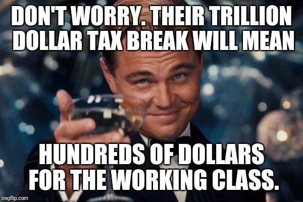 Leonardo Dicaprio Cheers Meme | DON'T WORRY. THEIR TRILLION DOLLAR TAX BREAK WILL MEAN HUNDREDS OF DOLLARS FOR THE WORKING CLASS. | image tagged in memes,leonardo dicaprio cheers | made w/ Imgflip meme maker