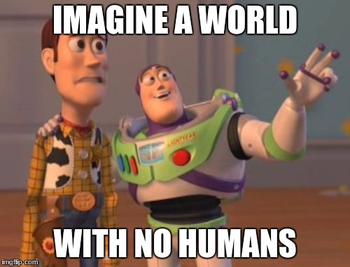 X, X Everywhere Meme | IMAGINE A WORLD WITH NO HUMANS | image tagged in memes,x x everywhere | made w/ Imgflip meme maker