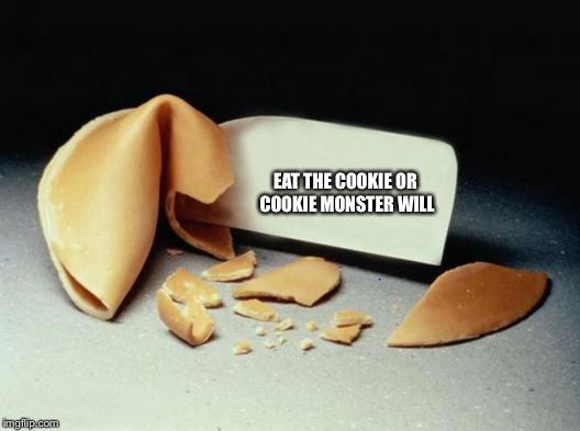 Fortune Cookie | EAT THE COOKIE OR COOKIE MONSTER WILL | image tagged in fortune cookie | made w/ Imgflip meme maker