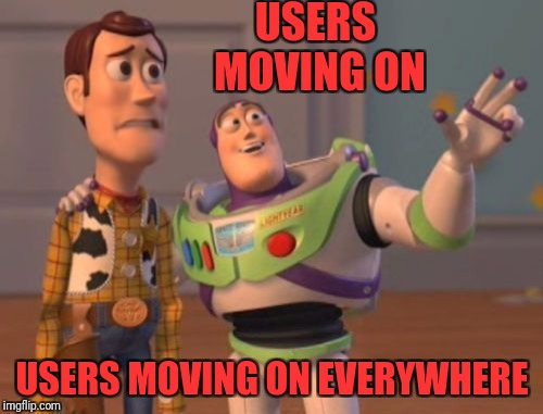X, X Everywhere Meme | USERS MOVING ON USERS MOVING ON EVERYWHERE | image tagged in memes,x,x everywhere,x x everywhere | made w/ Imgflip meme maker