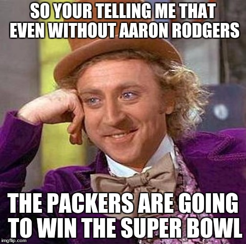Creepy Condescending Wonka Meme | SO YOUR TELLING ME THAT EVEN WITHOUT AARON RODGERS THE PACKERS ARE GOING TO WIN THE SUPER BOWL | image tagged in memes,creepy condescending wonka | made w/ Imgflip meme maker