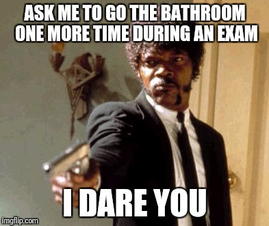 Say That Again I Dare You Meme | ASK ME TO GO THE BATHROOM ONE MORE TIME DURING AN EXAM I DARE YOU | image tagged in memes,say that again i dare you | made w/ Imgflip meme maker