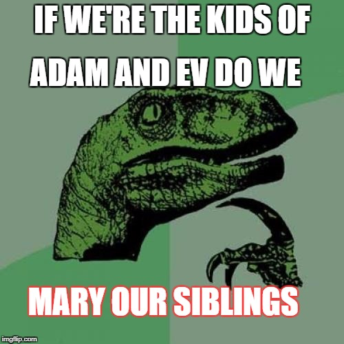 Philosoraptor Meme | IF WE'RE THE KIDS OF ADAM AND EV DO WE MARY OUR SIBLINGS | image tagged in memes,philosoraptor | made w/ Imgflip meme maker