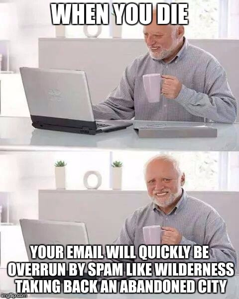 THE PROBLEM WITH DYING | WHEN YOU DIE YOUR EMAIL WILL QUICKLY BE OVERRUN BY SPAM LIKE WILDERNESS TAKING BACK AN ABANDONED CITY | image tagged in memes,hide the pain harold,funny,email,spam | made w/ Imgflip meme maker