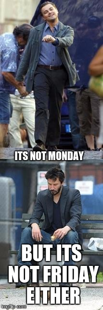 Happy and Sad | ITS NOT MONDAY BUT ITS NOT FRIDAY EITHER | image tagged in happy and sad | made w/ Imgflip meme maker