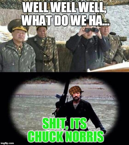 when North Korea finds Chuck Norris | WELL WELL WELL, WHAT DO WE HA... SHIT, ITS CHUCK NORRIS | image tagged in chuck norris,scumbag | made w/ Imgflip meme maker