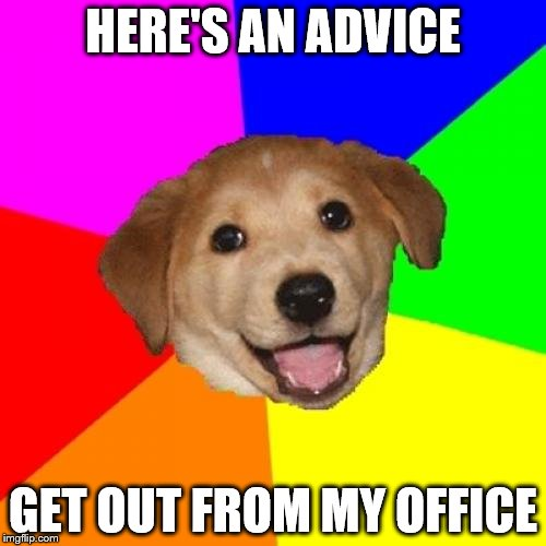 advice | HERE'S AN ADVICE GET OUT FROM MY OFFICE | image tagged in memes,advice dog | made w/ Imgflip meme maker
