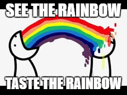 rainbowwww | SEE THE RAINBOW TASTE THE RAINBOW | image tagged in barfing rainbows,memes,dead memes,funny | made w/ Imgflip meme maker