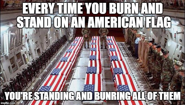 EVERY TIME YOU BURN AND STAND ON AN AMERICAN FLAG YOU'RE STANDING AND BUNRING ALL OF THEM | image tagged in military caskets | made w/ Imgflip meme maker
