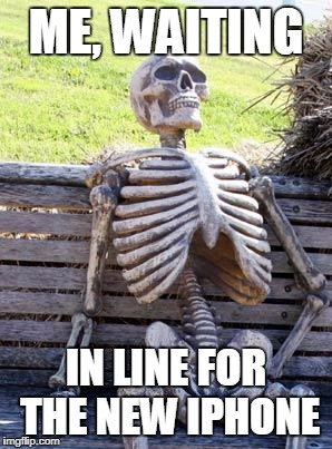 Waiting Skeleton Meme | ME, WAITING IN LINE FOR THE NEW IPHONE | image tagged in memes,waiting skeleton | made w/ Imgflip meme maker