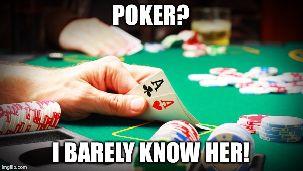 Poker face | POKER? I BARELY KNOW HER! | image tagged in lol,funny,meme,poker,psych,memes | made w/ Imgflip meme maker