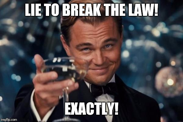 Leonardo Dicaprio Cheers Meme | LIE TO BREAK THE LAW! EXACTLY! | image tagged in memes,leonardo dicaprio cheers | made w/ Imgflip meme maker