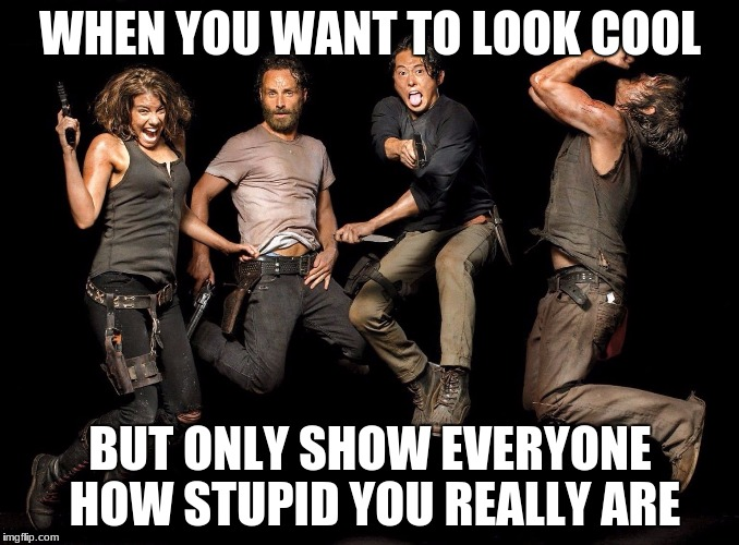 The Walking Dead Returns | WHEN YOU WANT TO LOOK COOL BUT ONLY SHOW EVERYONE HOW STUPID YOU REALLY ARE | image tagged in the walking dead returns | made w/ Imgflip meme maker