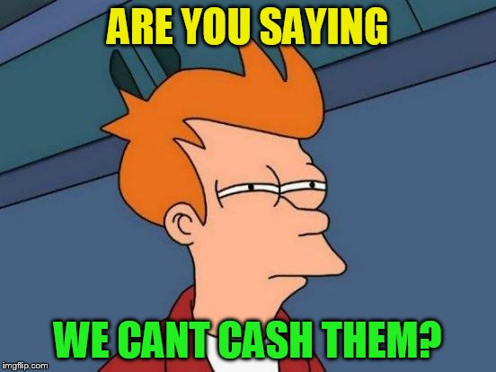 Futurama Fry Meme | ARE YOU SAYING WE CANT CASH THEM? | image tagged in memes,futurama fry | made w/ Imgflip meme maker