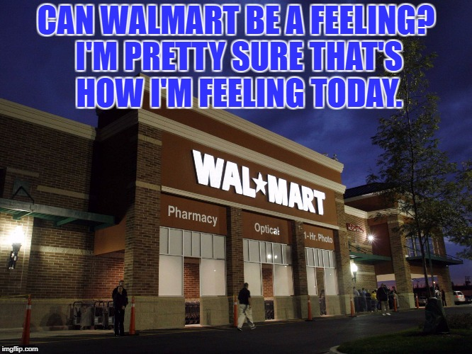 CAN WALMART BE A FEELING? I'M PRETTY SURE THAT'S HOW I'M FEELING TODAY. | image tagged in walmart,funny,memes,funny memes,bad day | made w/ Imgflip meme maker