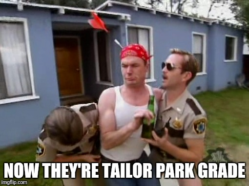 NOW THEY'RE TAILOR PARK GRADE | made w/ Imgflip meme maker