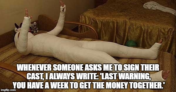 whole body cast | WHENEVER SOMEONE ASKS ME TO SIGN THEIR CAST, I ALWAYS WRITE: 'LAST WARNING, YOU HAVE A WEEK TO GET THE MONEY TOGETHER.' | image tagged in whole body cast,funny,memes,funny memes,mob,loan | made w/ Imgflip meme maker