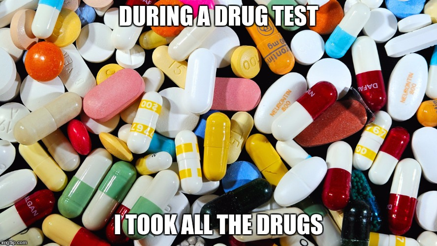 DURING A DRUG TEST I TOOK ALL THE DRUGS | image tagged in drug test | made w/ Imgflip meme maker