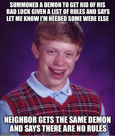 Bad Luck Brian | SUMMONED A DEMON TO GET RID OF HIS BAD LUCK GIVEN A LIST OF RULES AND SAYS LET ME KNOW I'M NEEDED SOME WERE ELSE NEIGHBOR GETS THE SAME DEMO | image tagged in memes,bad luck brian,demon | made w/ Imgflip meme maker
