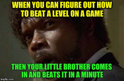 Samuel Jackson Glance Meme | WHEN YOU CAN FIGURE OUT HOW TO BEAT A LEVEL ON A GAME THEN YOUR LITTLE BROTHER COMES IN AND BEATS IT IN A MINUTE | image tagged in memes,samuel jackson glance | made w/ Imgflip meme maker