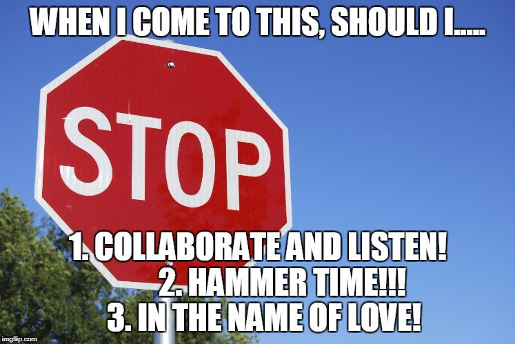 Musical motoring | WHEN I COME TO THIS, SHOULD I..... 1. COLLABORATE AND LISTEN!        2. HAMMER TIME!!!  3. IN THE NAME OF LOVE! | image tagged in meme,stop | made w/ Imgflip meme maker