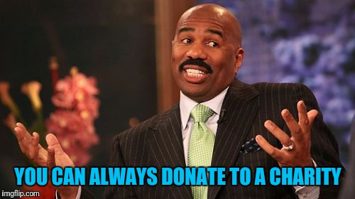Steve Harvey Meme | YOU CAN ALWAYS DONATE TO A CHARITY | image tagged in memes,steve harvey | made w/ Imgflip meme maker