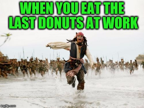 Jack Sparrow Being Chased Meme | WHEN YOU EAT THE LAST DONUTS AT WORK | image tagged in memes,jack sparrow being chased | made w/ Imgflip meme maker