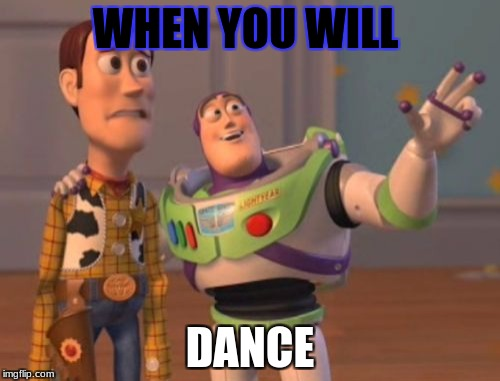 X, X Everywhere Meme | WHEN YOU WILL DANCE | image tagged in memes,x x everywhere | made w/ Imgflip meme maker