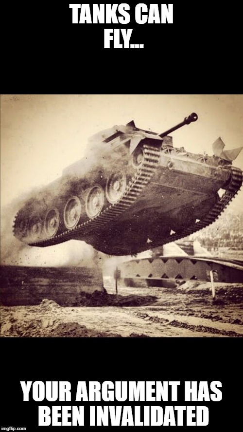 Tanks away | TANKS CAN FLY... YOUR ARGUMENT HAS BEEN INVALIDATED | image tagged in tanks away | made w/ Imgflip meme maker