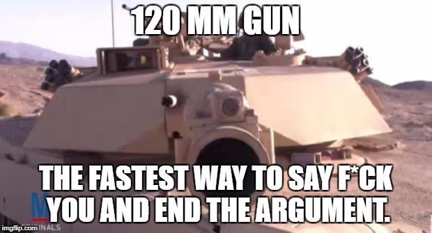 Tank | 120 MM GUN THE FASTEST WAY TO SAY F*CK YOU AND END THE ARGUMENT. | image tagged in tank | made w/ Imgflip meme maker