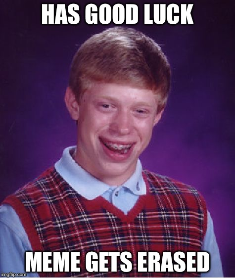 He'll never truly have good luck | HAS GOOD LUCK MEME GETS ERASED | image tagged in memes,bad luck brian | made w/ Imgflip meme maker