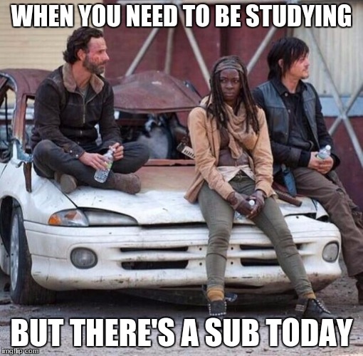 The Walking Dead | WHEN YOU NEED TO BE STUDYING BUT THERE'S A SUB TODAY | image tagged in the walking dead | made w/ Imgflip meme maker